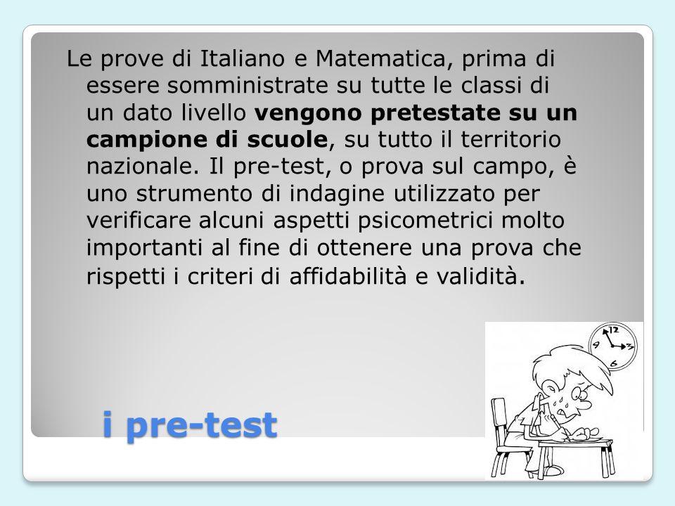 i pre-test Le prove di Italiano e Matematica, prima di essere somministrate su tutte le classi di un dato livello vengono pretestate su un campione di scuole, su tutto il territorio nazionale.