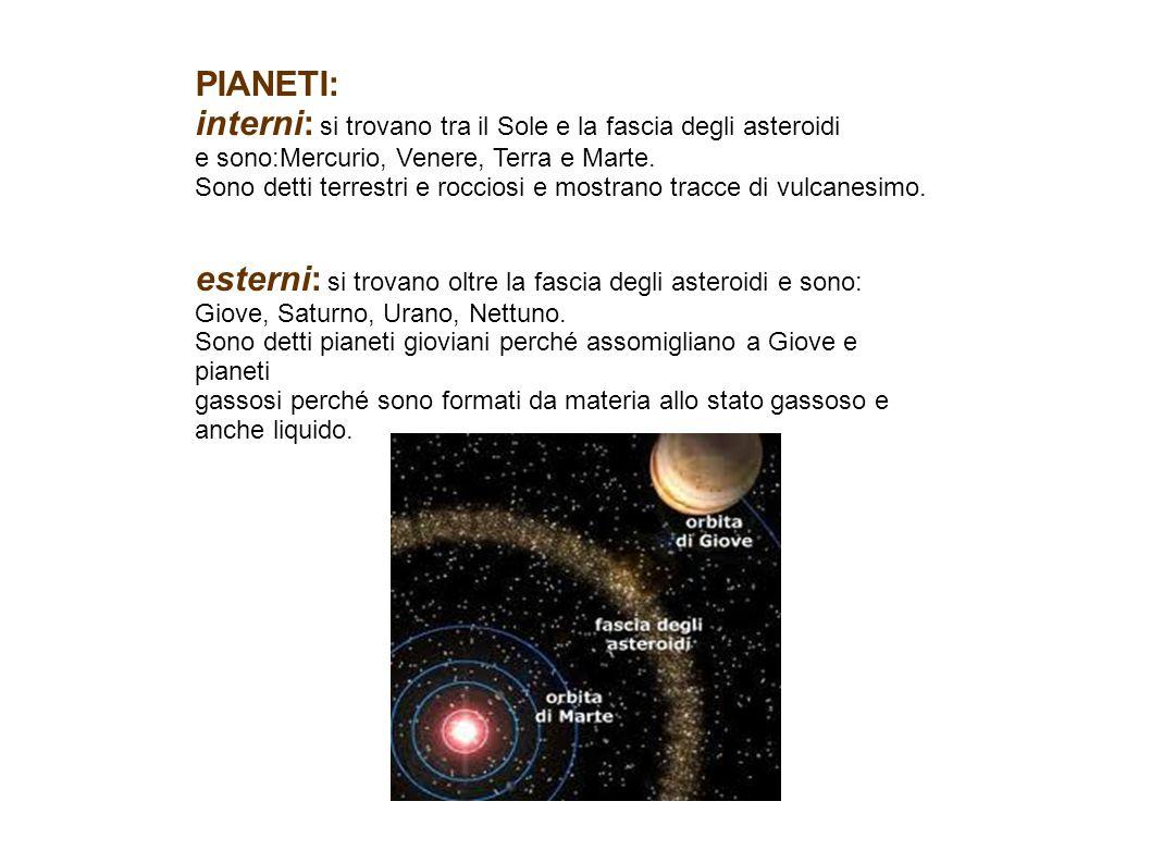 PIANETI: interni: si trovano tra il Sole e la fascia degli asteroidi e sono:Mercurio, Venere, Terra e Marte. Sono detti terrestri e rocciosi e mostran