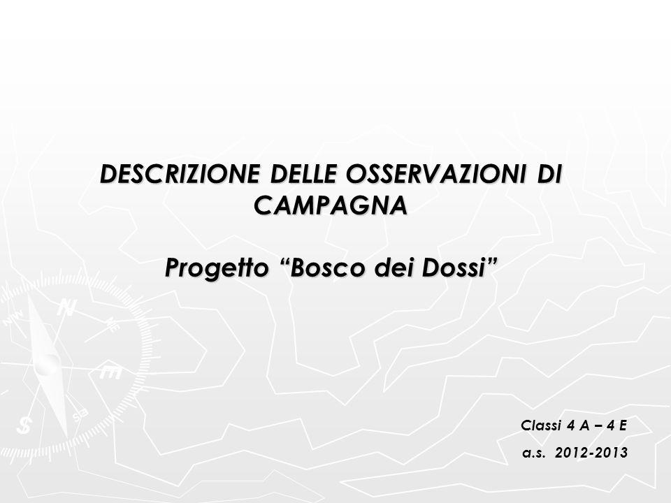 """DESCRIZIONE DELLE OSSERVAZIONI DI CAMPAGNA Progetto """"Bosco dei Dossi"""" Classi 4 A – 4 E a.s. 2012-2013"""