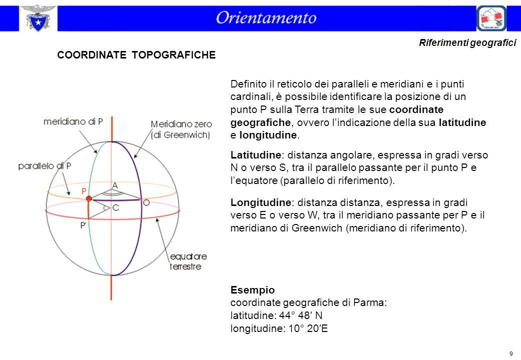 9 COORDINATE TOPOGRAFICHE Latitudine: distanza angolare, espressa in gradi verso N o verso S, tra il parallelo passante per il punto P e l'equatore (p