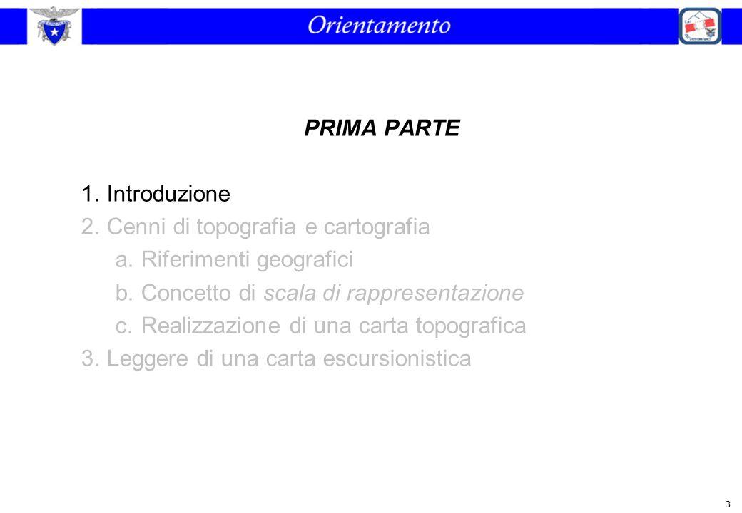 3 PRIMA PARTE 1.Introduzione 2.Cenni di topografia e cartografia a.Riferimenti geografici b.Concetto di scala di rappresentazione c.Realizzazione di u