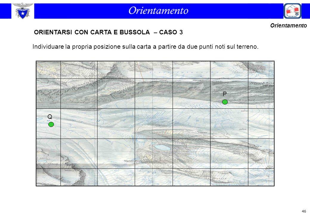 46 ORIENTARSI CON CARTA E BUSSOLA – CASO 3 Orientamento Individuare la propria posizione sulla carta a partire da due punti noti sul terreno. P Q