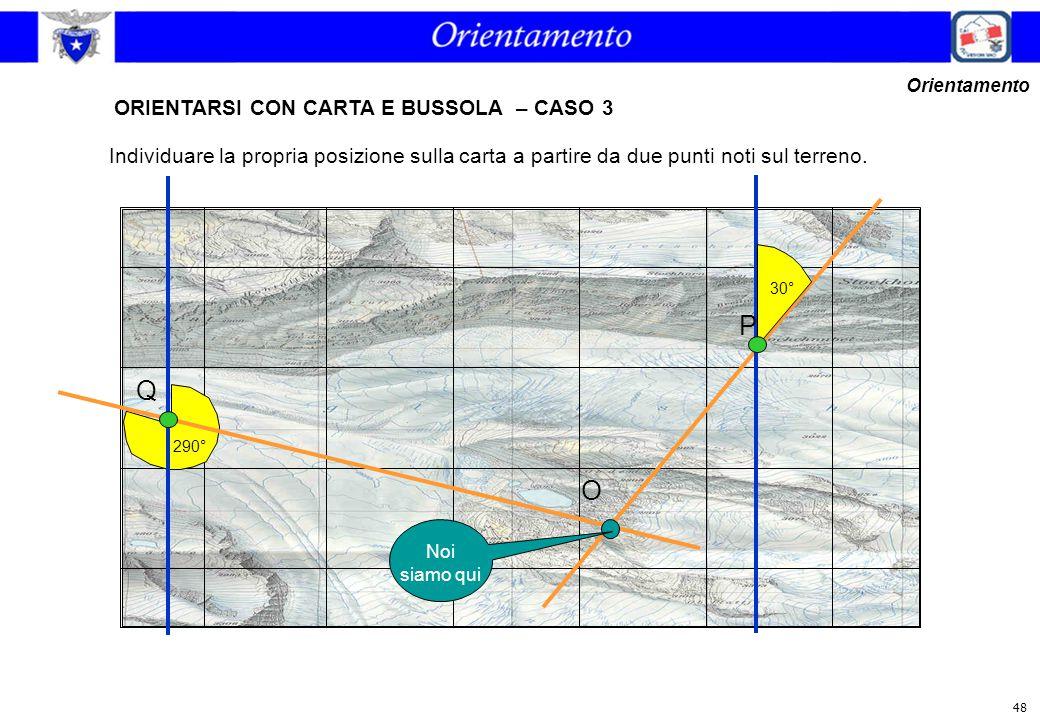 48 ORIENTARSI CON CARTA E BUSSOLA – CASO 3 Orientamento Individuare la propria posizione sulla carta a partire da due punti noti sul terreno. 30° 290°
