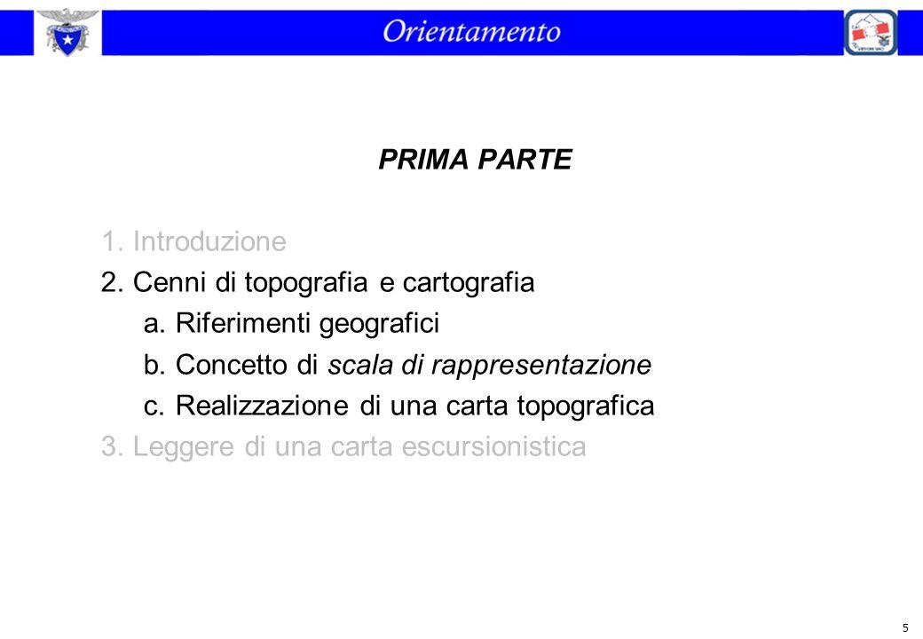 5 PRIMA PARTE 1.Introduzione 2.Cenni di topografia e cartografia a.Riferimenti geografici b.Concetto di scala di rappresentazione c.Realizzazione di u