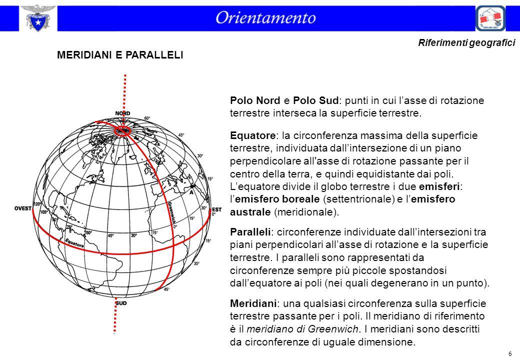 6 MERIDIANI E PARALLELI Riferimenti geografici Polo Nord e Polo Sud: punti in cui l'asse di rotazione terrestre interseca la superficie terrestre. Equ