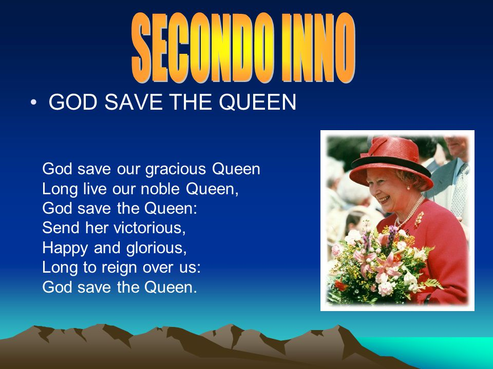 GOD SAVE THE QUEEN God save our gracious Queen Long live our noble Queen, God save the Queen: Send her victorious, Happy and glorious, Long to reign over us: God save the Queen.