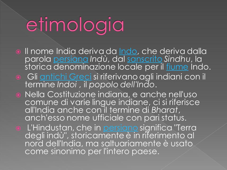  Il nome India deriva da Indo, che deriva dalla parola persiana Indù, dal sanscrito Sindhu, la storica denominazione locale per il fiume Indo.Indopersianasanscritofiume  Gli antichi Greci si riferivano agli indiani con il termine Indoi, il popolo dell Indo.