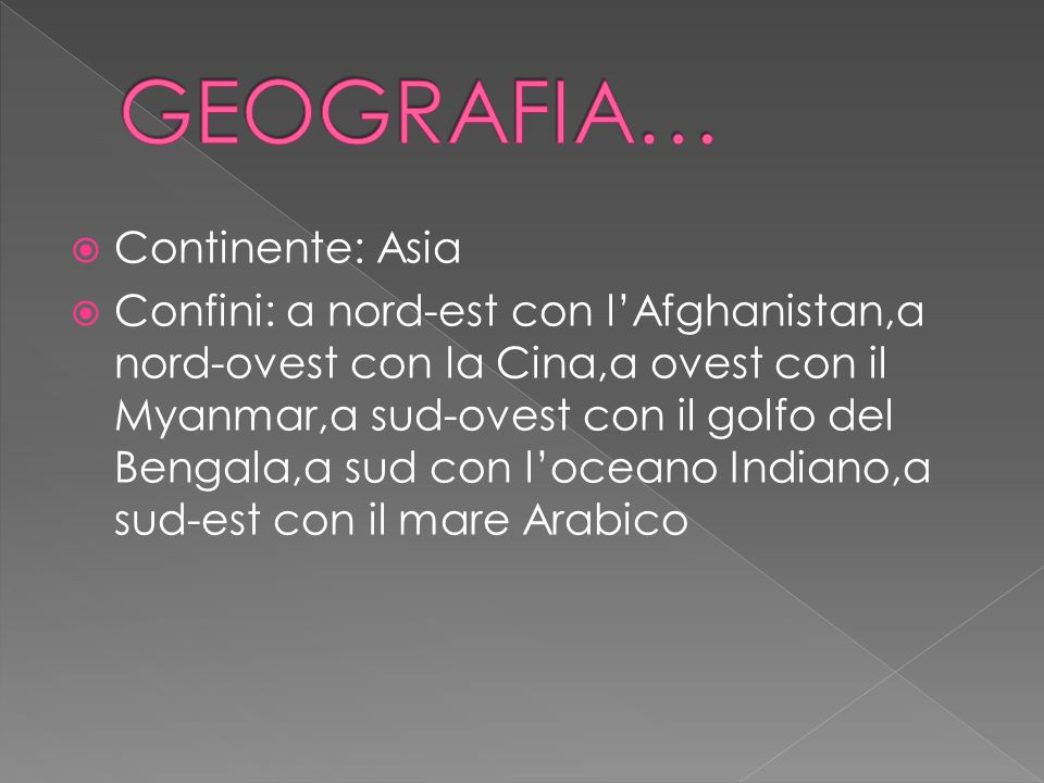  Continente: Asia  Confini: a nord-est con l'Afghanistan,a nord-ovest con la Cina,a ovest con il Myanmar,a sud-ovest con il golfo del Bengala,a sud con l'oceano Indiano,a sud-est con il mare Arabico