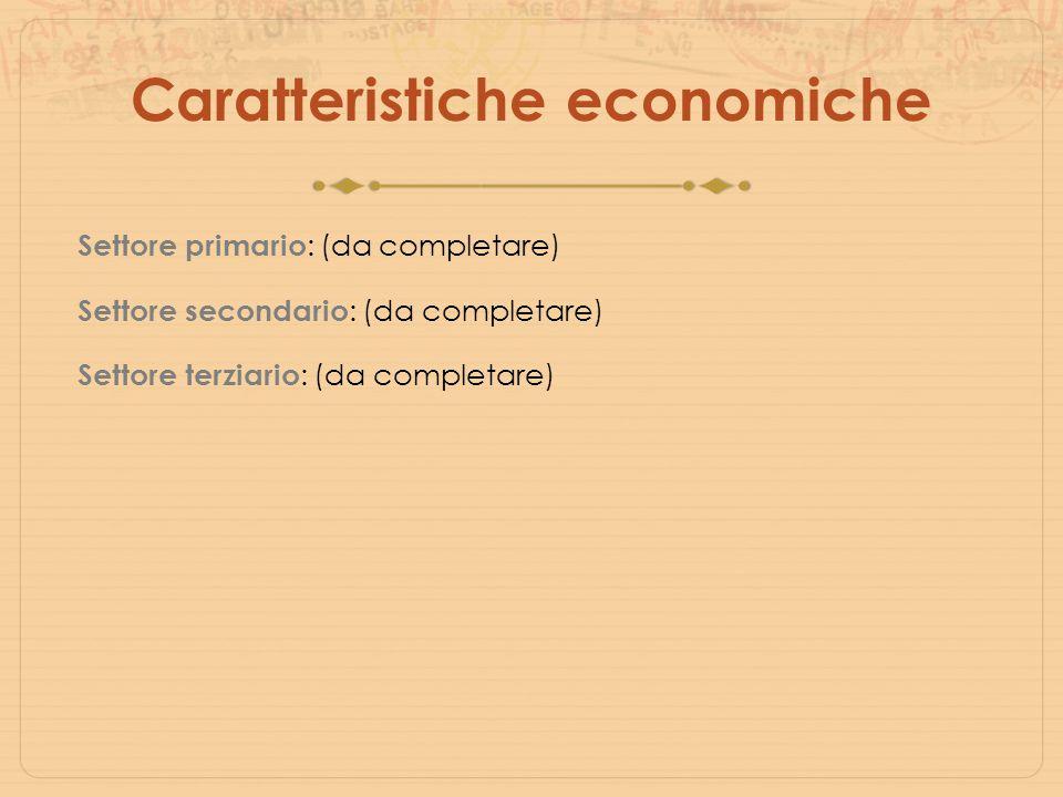 Caratteristiche economiche Settore primario : (da completare) Settore secondario : (da completare) Settore terziario : (da completare)