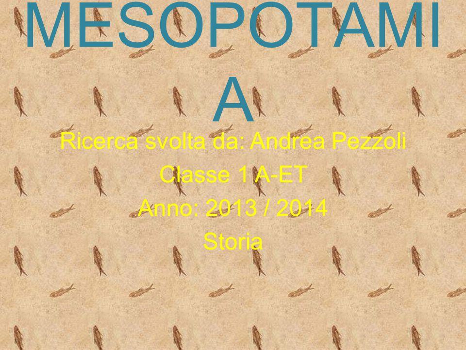 MESOPOTAMI A Ricerca svolta da: Andrea Pezzoli Classe 1 A-ET Anno: 2013 / 2014 Storia