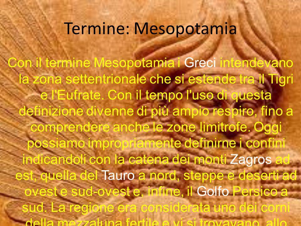 Termine: Mesopotamia Con il termine Mesopotamia i Greci intendevano la zona settentrionale che si estende tra il Tigri e l'Eufrate. Con il tempo l'uso