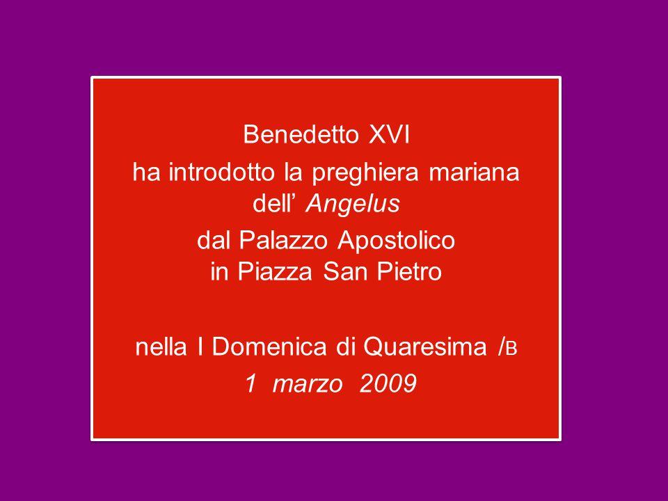 Benedetto XVI ha introdotto la preghiera mariana dell' Angelus dal Palazzo Apostolico in Piazza San Pietro nella I Domenica di Quaresima / B 1 marzo 2009 Benedetto XVI ha introdotto la preghiera mariana dell' Angelus dal Palazzo Apostolico in Piazza San Pietro nella I Domenica di Quaresima / B 1 marzo 2009