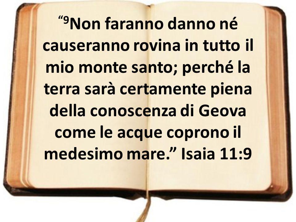 """""""9 Non faranno danno né causeranno rovina in tutto il mio monte santo; perché la terra sarà certamente piena della conoscenza di Geova come le acque c"""