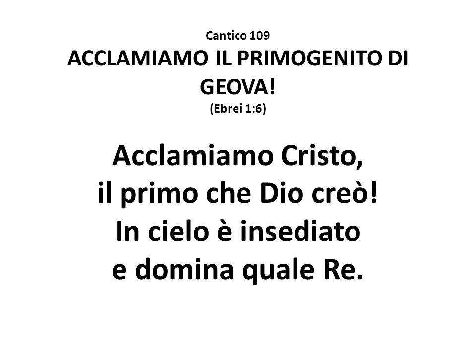 Cantico 109 ACCLAMIAMO IL PRIMOGENITO DI GEOVA! (Ebrei 1:6) Acclamiamo Cristo, il primo che Dio creò! In cielo è insediato e domina quale Re.