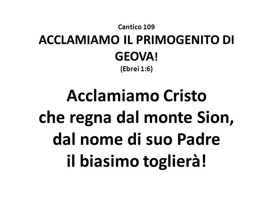 Cantico 109 ACCLAMIAMO IL PRIMOGENITO DI GEOVA ! (Ebrei 1:6) Acclamiamo Cristo che regna dal monte Sion, dal nome di suo Padre il biasimo toglierà!