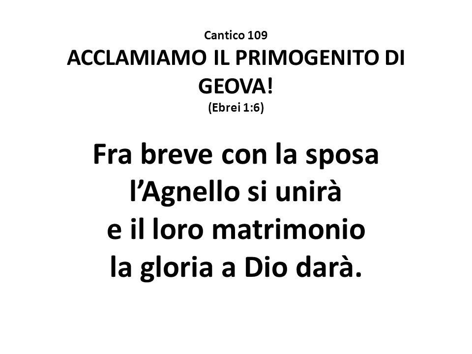 Cantico 109 ACCLAMIAMO IL PRIMOGENITO DI GEOVA! (Ebrei 1:6) Fra breve con la sposa l'Agnello si unirà e il loro matrimonio la gloria a Dio darà.