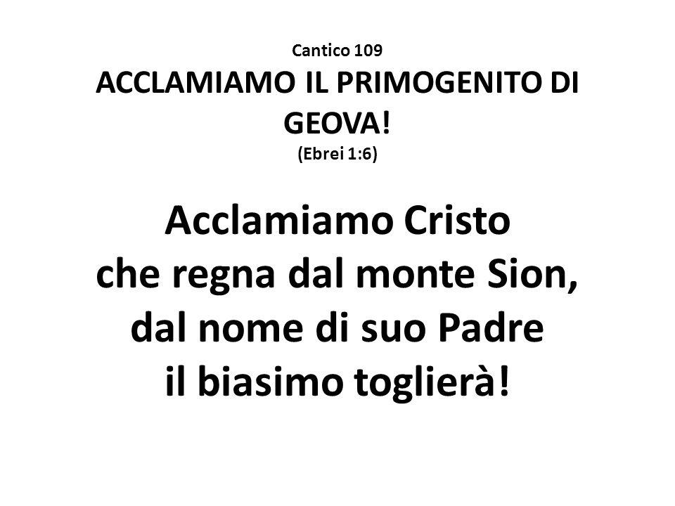 Cantico 109 ACCLAMIAMO IL PRIMOGENITO DI GEOVA! (Ebrei 1:6) Acclamiamo Cristo che regna dal monte Sion, dal nome di suo Padre il biasimo toglierà!