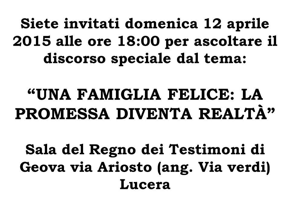 """Siete invitati domenica 12 aprile 2015 alle ore 18:00 per ascoltare il discorso speciale dal tema: """"UNA FAMIGLIA FELICE: LA PROMESSA DIVENTA REALTÀ"""" S"""