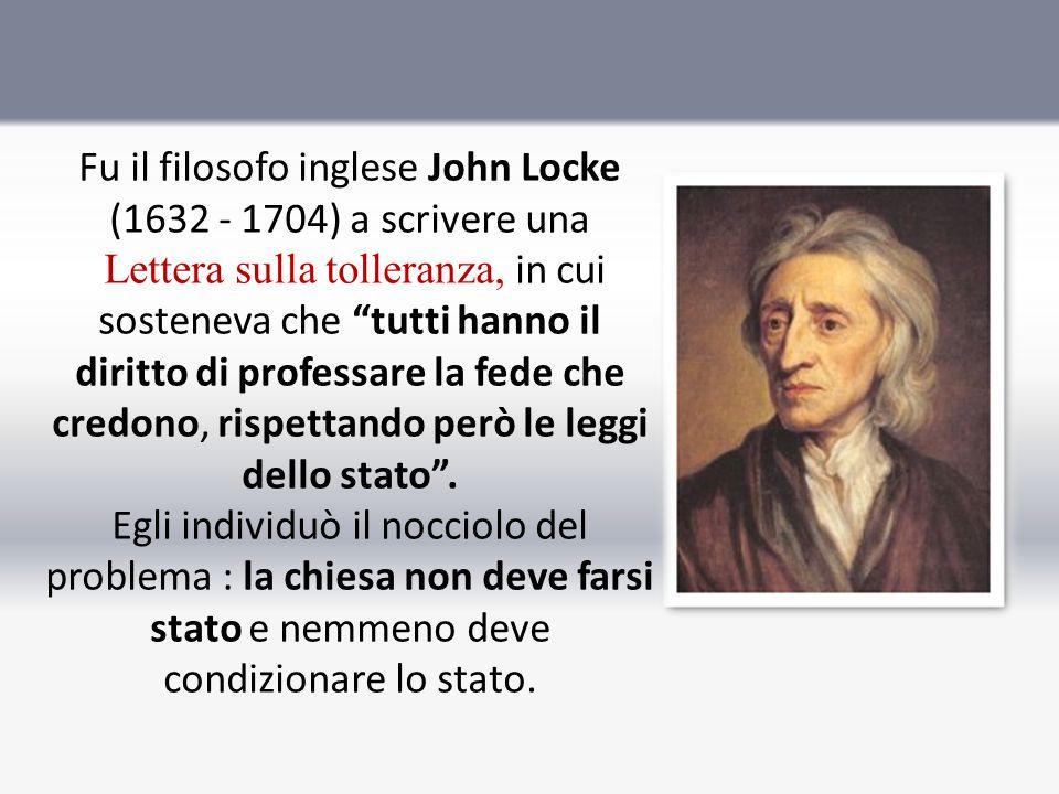 Fu il filosofo inglese John Locke (1632 - 1704) a scrivere una Lettera sulla tolleranza, in cui sosteneva che tutti hanno il diritto di professare la fede che credono, rispettando però le leggi dello stato .