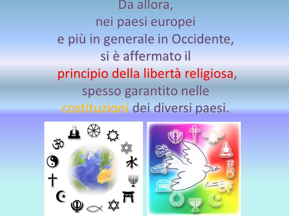 Da allora, nei paesi europei e più in generale in Occidente, si è affermato il principio della libertà religiosa, spesso garantito nelle costituzioni dei diversi paesi.