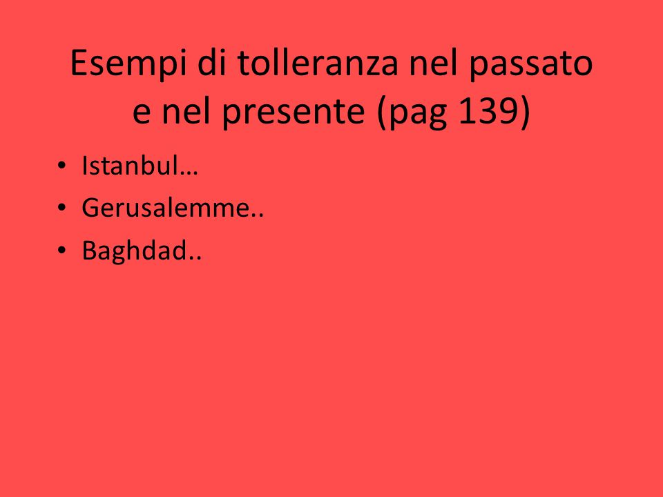 Esempi di tolleranza nel passato e nel presente (pag 139) Istanbul… Gerusalemme.. Baghdad..