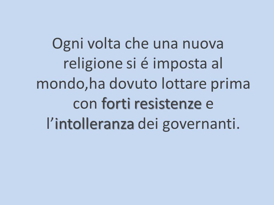Ogni volta che una nuova religione si é imposta al mondo,ha dovuto lottare prima con f ff forti resistenze e l'intolleranza dei governanti.