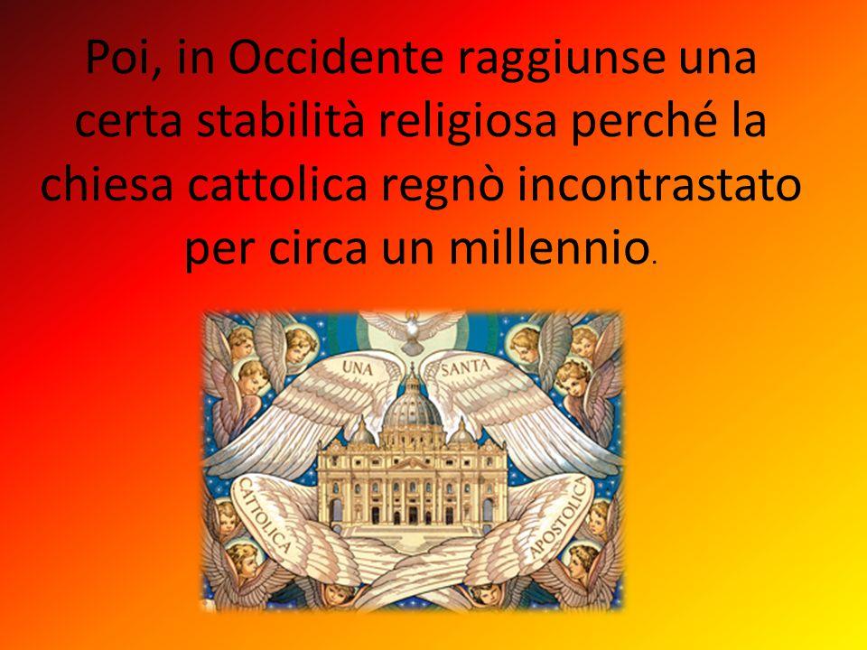 Poi, in Occidente raggiunse una certa stabilità religiosa perché la chiesa cattolica regnò incontrastato per circa un millennio.