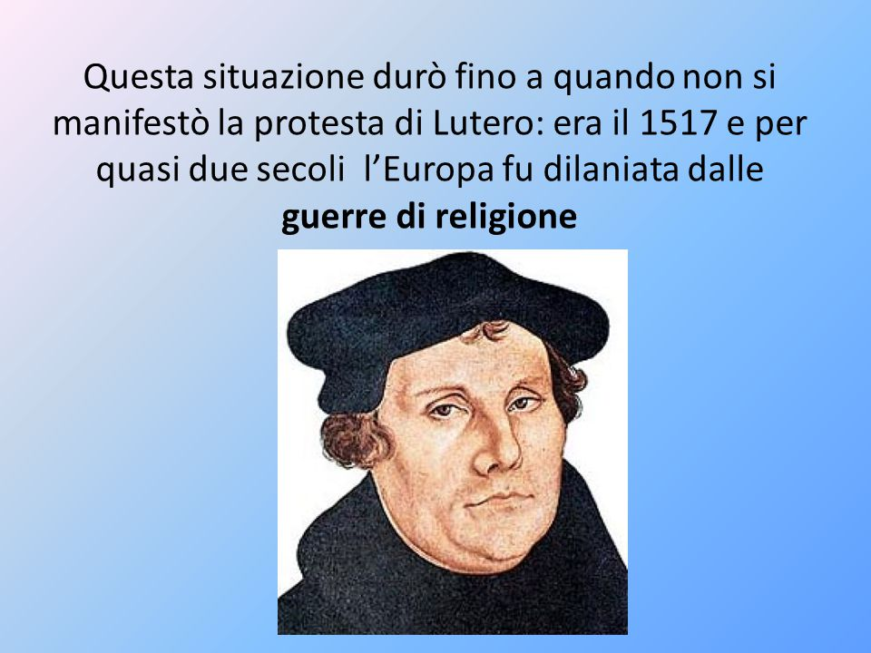 Questa situazione durò fino a quando non si manifestò la protesta di Lutero: era il 1517 e per quasi due secoli l'Europa fu dilaniata dalle guerre di religione