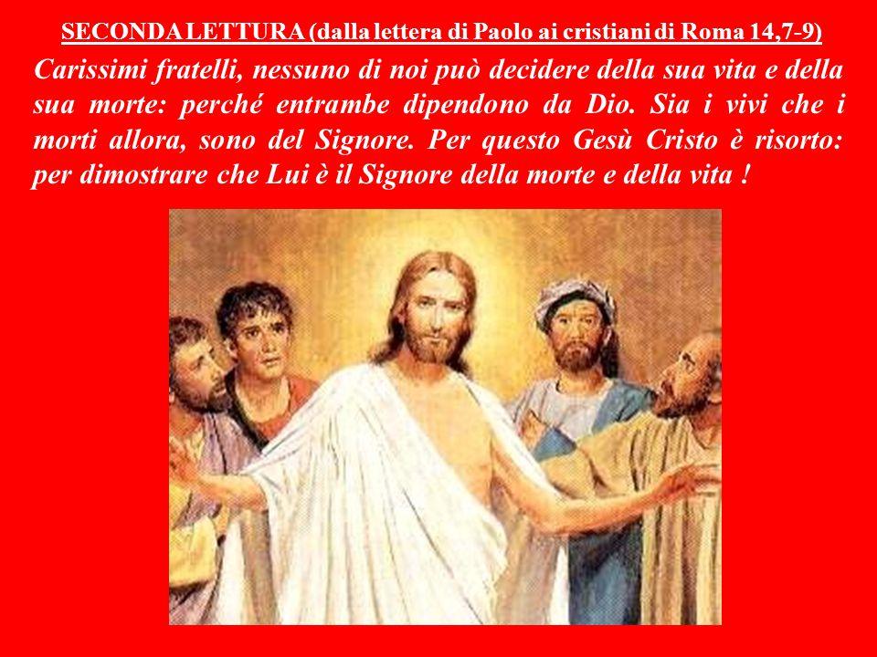 SECONDA LETTURA (dalla lettera di Paolo ai cristiani di Roma 14,7-9) Carissimi fratelli, nessuno di noi può decidere della sua vita e della sua morte: perché entrambe dipendono da Dio.