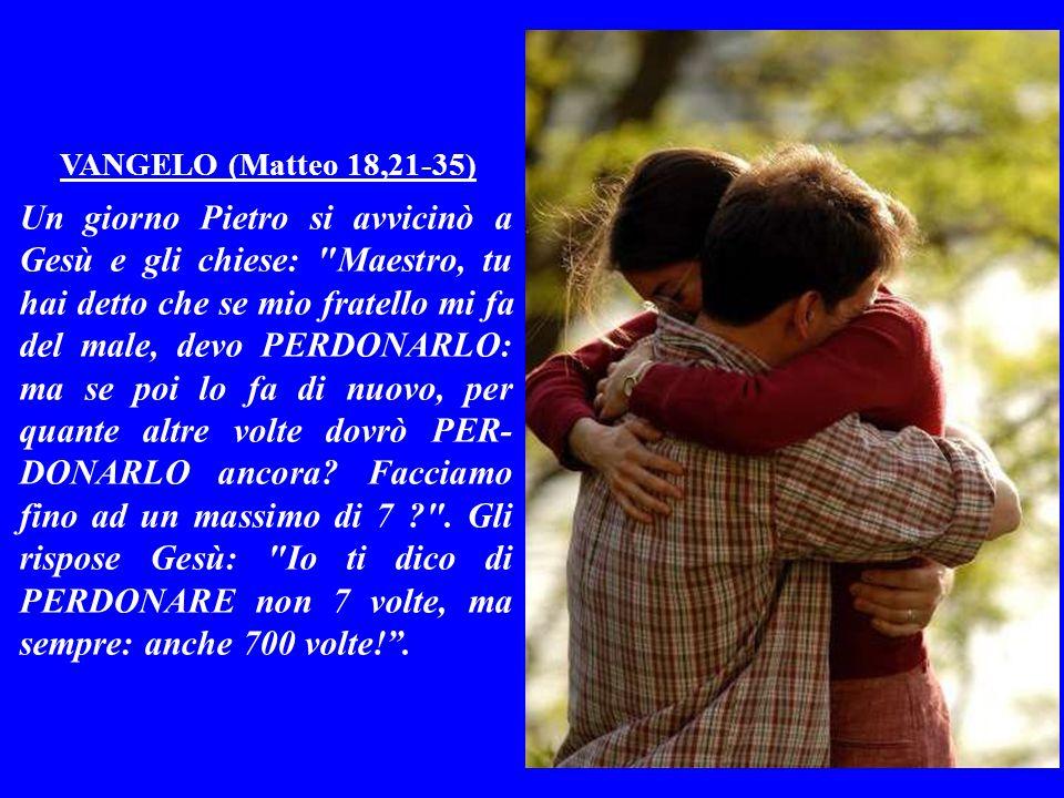 VANGELO (Matteo 18,21-35) Un giorno Pietro si avvicinò a Gesù e gli chiese: Maestro, tu hai detto che se mio fratello mi fa del male, devo PERDONARLO: ma se poi lo fa di nuovo, per quante altre volte dovrò PER- DONARLO ancora.