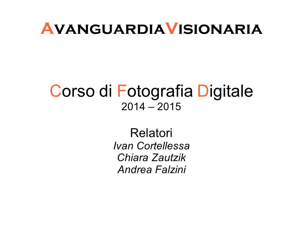 AvanguardiaVisionaria Corso di Fotografia Digitale 2014 – 2015 Relatori Ivan Cortellessa Chiara Zautzik Andrea Falzini