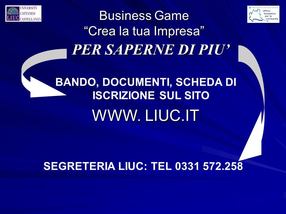 """BANDO, DOCUMENTI, SCHEDA DI ISCRIZIONE SUL SITO WWW. LIUC.IT SEGRETERIA LIUC: TEL 0331 572.258 PER SAPERNE DI PIU' Business Game """"Crea la tua Impresa"""""""