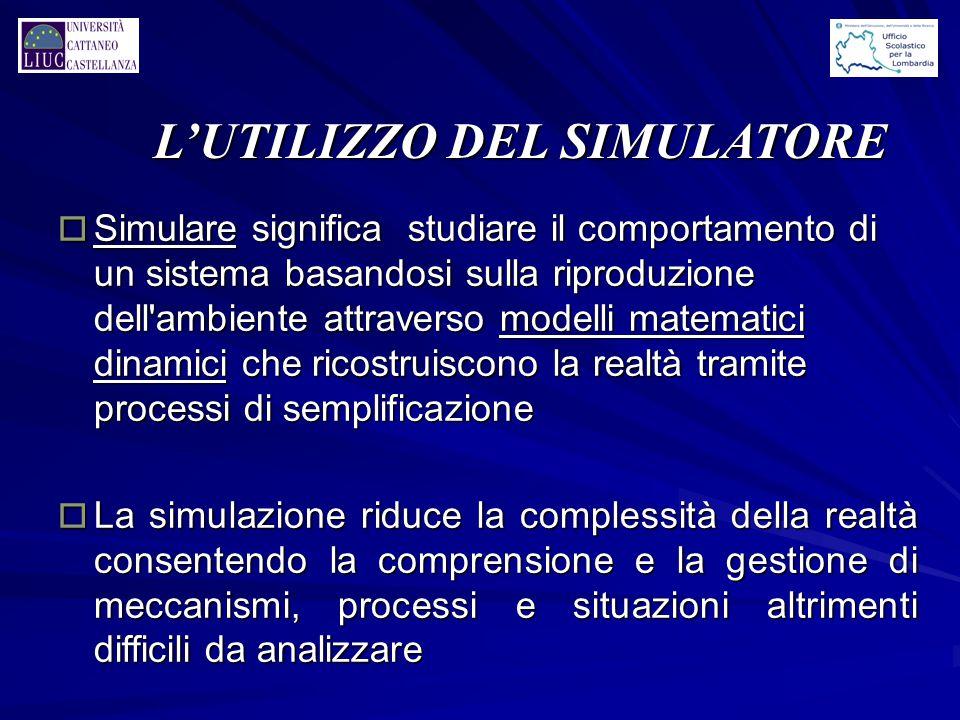 L'UTILIZZO DEL SIMULATORE o Simulare significa studiare il comportamento di un sistema basandosi sulla riproduzione dell'ambiente attraverso modelli m