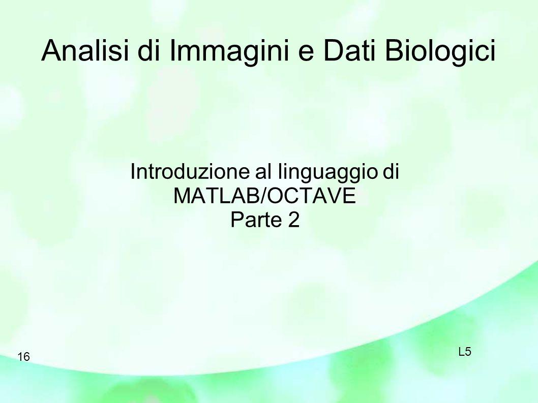 Analisi di Immagini e Dati Biologici Introduzione al linguaggio di MATLAB/OCTAVE Parte 2 16 L5