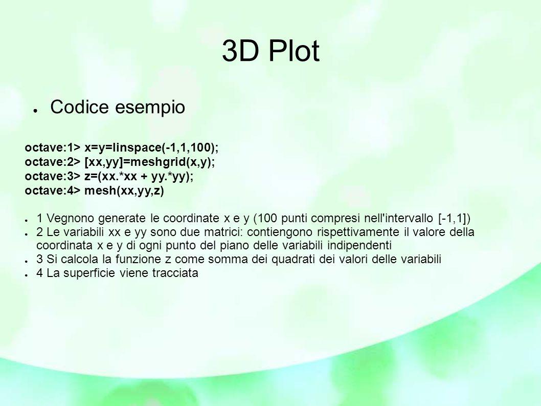 3D Plot ● Codice esempio octave:1> x=y=linspace(-1,1,100); octave:2> [xx,yy]=meshgrid(x,y); octave:3> z=(xx.*xx + yy.*yy); octave:4> mesh(xx,yy,z) ● 1 Vegnono generate le coordinate x e y (100 punti compresi nell intervallo [-1,1]) ● 2 Le variabili xx e yy sono due matrici: contiengono rispettivamente il valore della coordinata x e y di ogni punto del piano delle variabili indipendenti ● 3 Si calcola la funzione z come somma dei quadrati dei valori delle variabili ● 4 La superficie viene tracciata