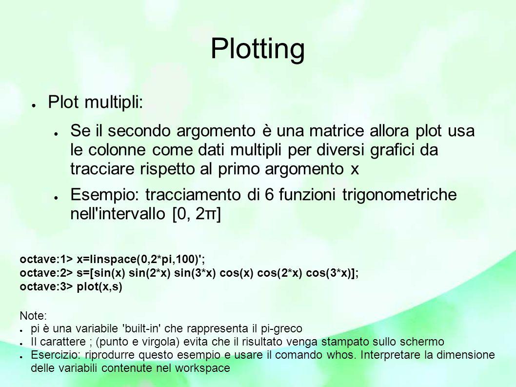 Plotting ● Plot multipli: ● Se il secondo argomento è una matrice allora plot usa le colonne come dati multipli per diversi grafici da tracciare rispetto al primo argomento x ● Esempio: tracciamento di 6 funzioni trigonometriche nell intervallo [0, 2π] octave:1> x=linspace(0,2*pi,100) ; octave:2> s=[sin(x) sin(2*x) sin(3*x) cos(x) cos(2*x) cos(3*x)]; octave:3> plot(x,s) Note: ● pi è una variabile built-in che rappresenta il pi-greco ● Il carattere ; (punto e virgola) evita che il risultato venga stampato sullo schermo ● Esercizio: riprodurre questo esempio e usare il comando whos.