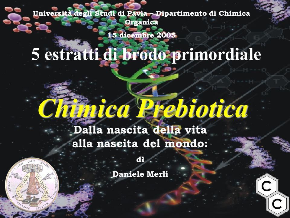 Chimica Prebiotica 5 estratti di brodo primordiale Dalla nascita della vita alla nascita del mondo: di Daniele Merli Università degli Studi di Pavia –