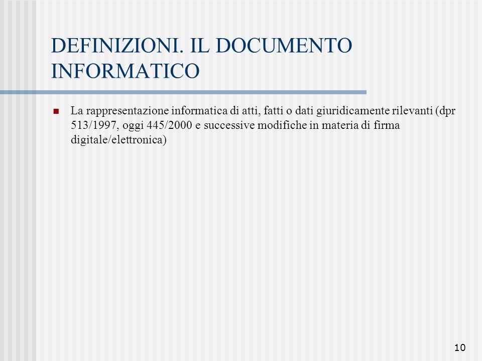 10 DEFINIZIONI. IL DOCUMENTO INFORMATICO La rappresentazione informatica di atti, fatti o dati giuridicamente rilevanti (dpr 513/1997, oggi 445/2000 e