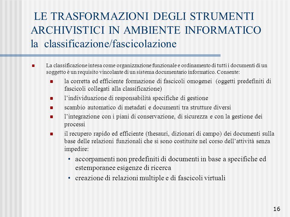 16 LE TRASFORMAZIONI DEGLI STRUMENTI ARCHIVISTICI IN AMBIENTE INFORMATICO la classificazione/fascicolazione La classificazione intesa come organizzazi