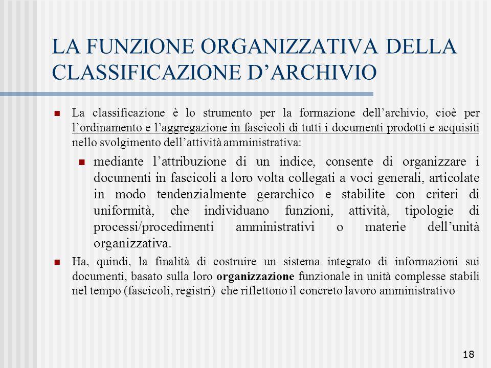 18 LA FUNZIONE ORGANIZZATIVA DELLA CLASSIFICAZIONE D'ARCHIVIO La classificazione è lo strumento per la formazione dell'archivio, cioè per l'ordinament