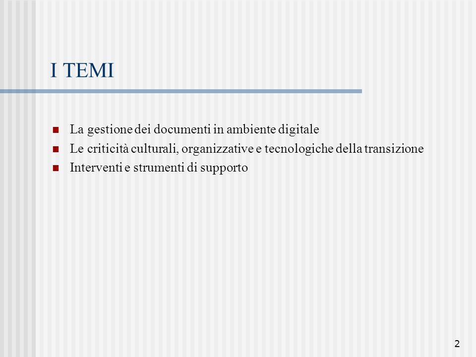 2 I TEMI La gestione dei documenti in ambiente digitale Le criticità culturali, organizzative e tecnologiche della transizione Interventi e strumenti
