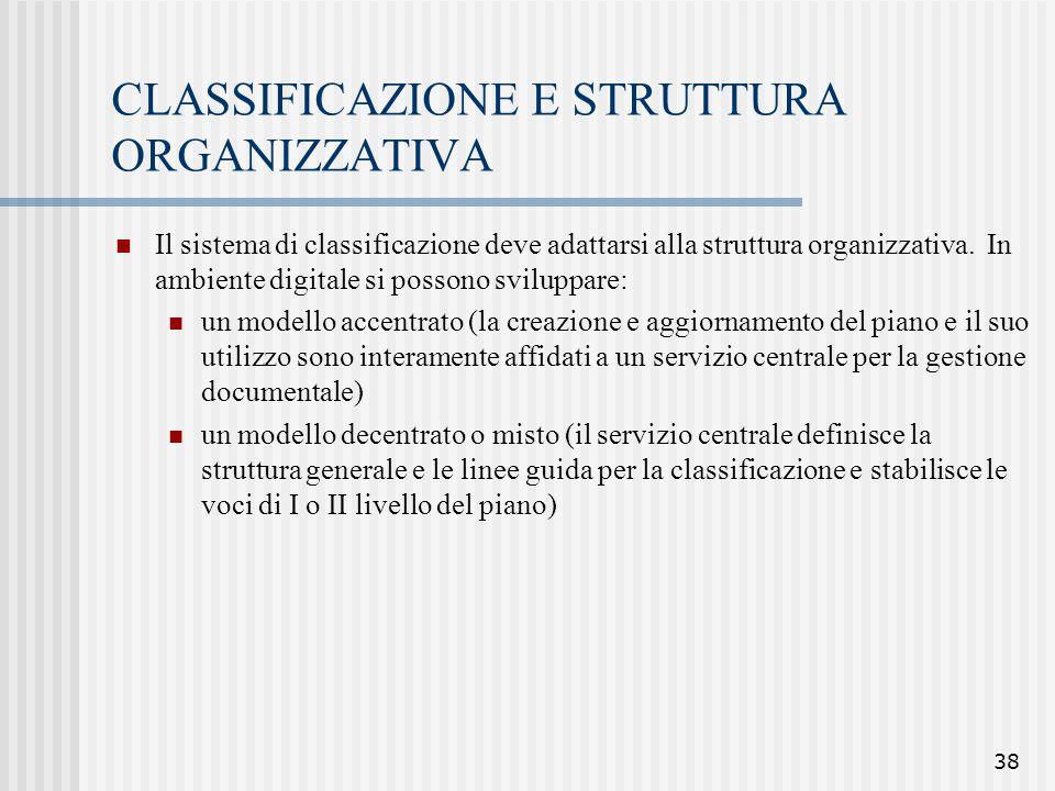 38 CLASSIFICAZIONE E STRUTTURA ORGANIZZATIVA Il sistema di classificazione deve adattarsi alla struttura organizzativa. In ambiente digitale si posson