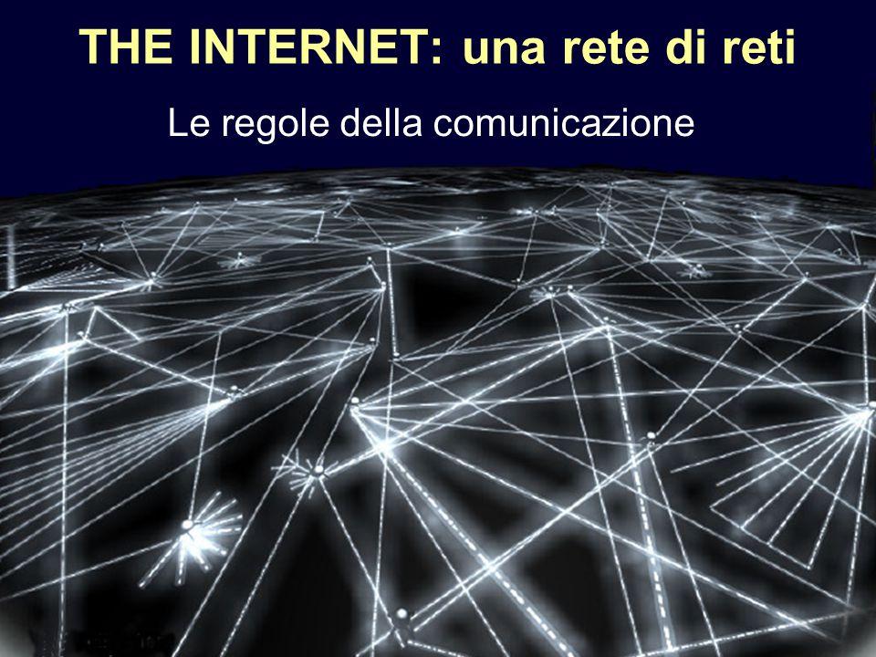 1 THE INTERNET: una rete di reti Le regole della comunicazione