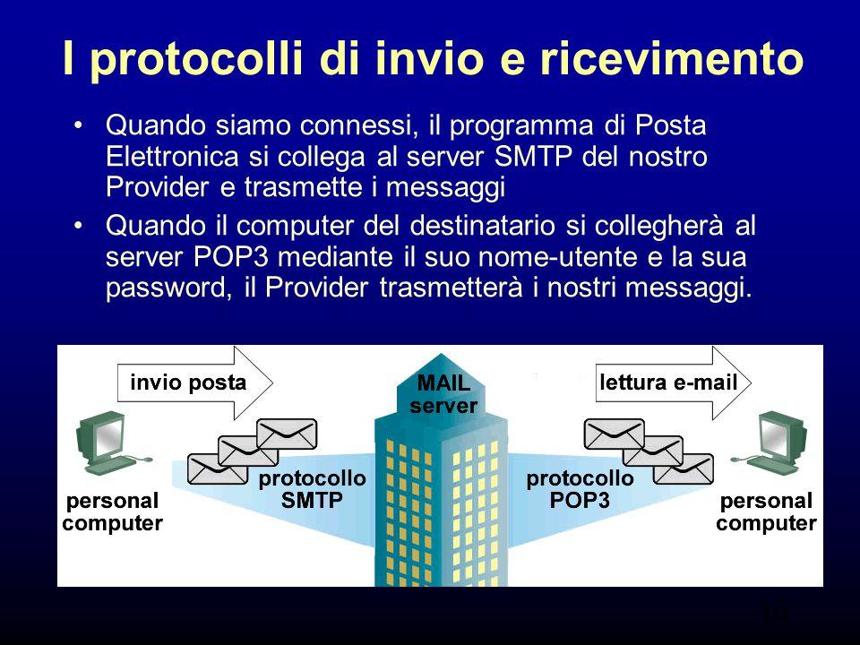15 I protocolli di invio e ricevimento Quando siamo connessi, il programma di Posta Elettronica si collega al server SMTP del nostro Provider e trasme