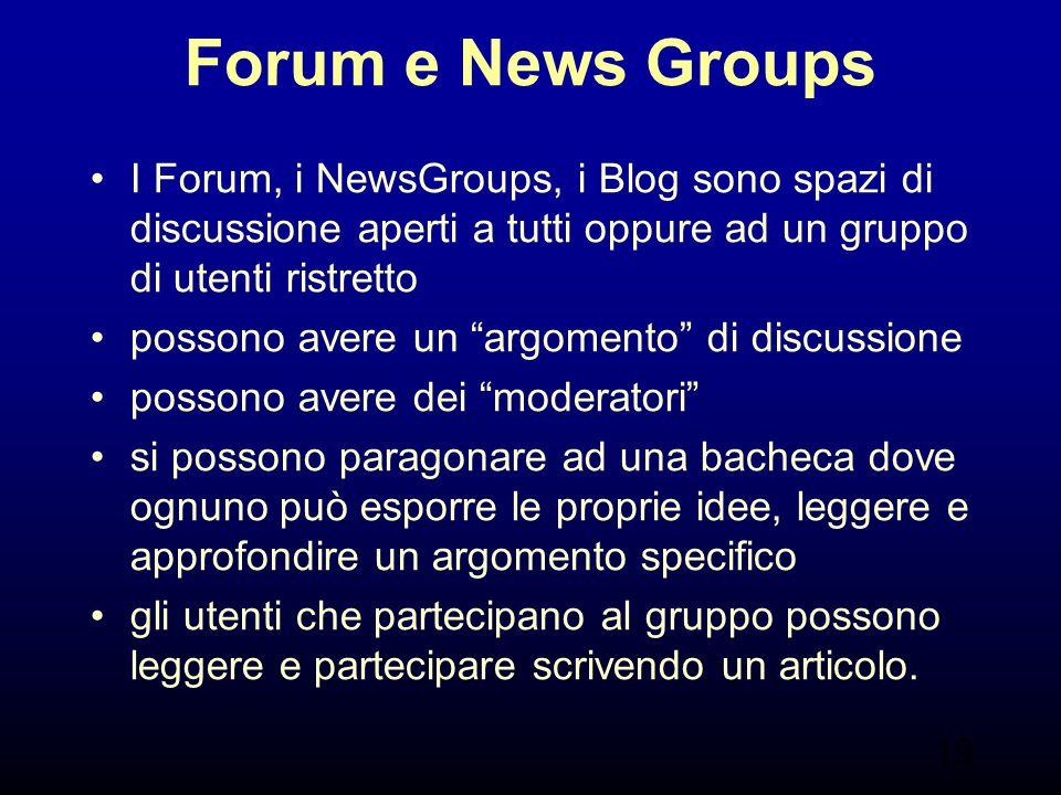 19 Forum e News Groups I Forum, i NewsGroups, i Blog sono spazi di discussione aperti a tutti oppure ad un gruppo di utenti ristretto possono avere un