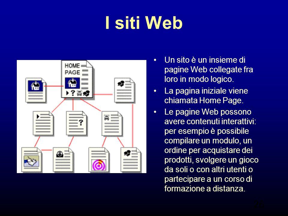 26 I siti Web Un sito è un insieme di pagine Web collegate fra loro in modo logico. La pagina iniziale viene chiamata Home Page. Le pagine Web possono