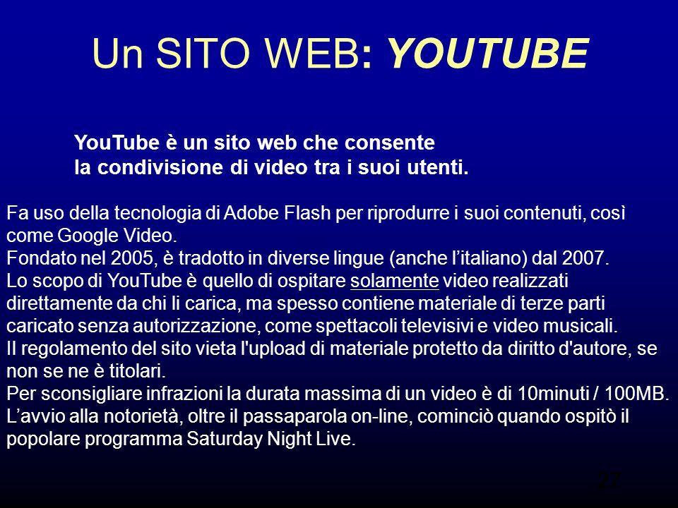 27 Un SITO WEB: YOUTUBE YouTube è un sito web che consente la condivisione di video tra i suoi utenti. Fa uso della tecnologia di Adobe Flash per ripr