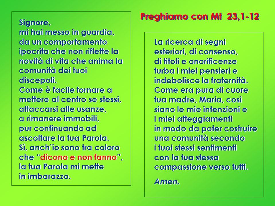 Preghiamo con Mt 23,1-12 Signore, mi hai messo in guardia, da un comportamento ipocrita che non riflette la novità di vita che anima la comunità dei tuoi discepoli.