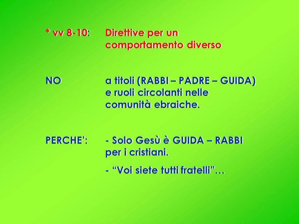* vv 8-10: Direttive per un comportamento diverso NO a titoli (RABBI – PADRE – GUIDA) e ruoli circolanti nelle comunità ebraiche.
