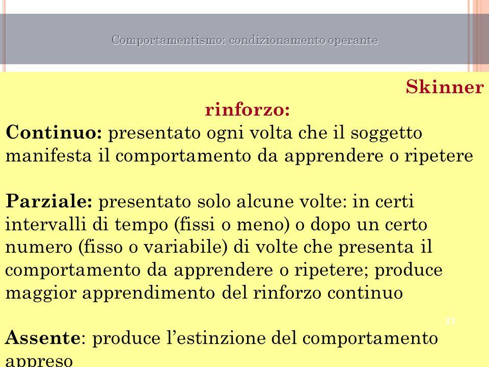 Skinner rinforzo: Continuo: presentato ogni volta che il soggetto manifesta il comportamento da apprendere o ripetere Parziale: presentato solo alcune